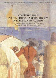 Constructing Post-medieval Archaelogy in Italy: a new Agenda. Proceedings of the International Conference (Venice, 24th and 25th november, 2006)