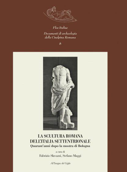 La scultura romana dell'Italia settentrionale. Quarant'anni dopo la mostra di Bologna. Atti del Convegno Internazionale di Studi. Pavia, 22-23 settembre 2005