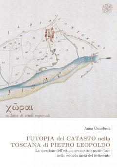 L'utopia del Catasto nella Toscana di Pietro Leopoldo. La questione dell'estimo geometrico-particellare nella seconda metà del Settecento