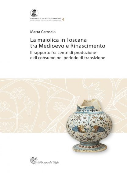 La maiolica in Toscana tra Medioevo e Rinascimento. Il rapporto fra centri di produzione e di consumo nel periodo di transizione (Premio Ottone d'Assia e Riccardo Francovich 2007)
