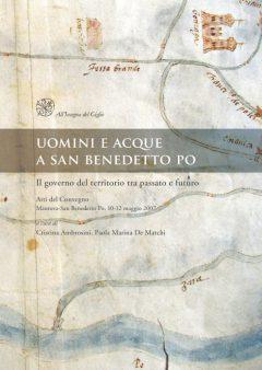 Uomini e acque a San Benedetto Po. Il governo del territorio tra passato e futuro. Atti del convegno (Mantova-San Benedetto Po, 10-12 maggio 2007)
