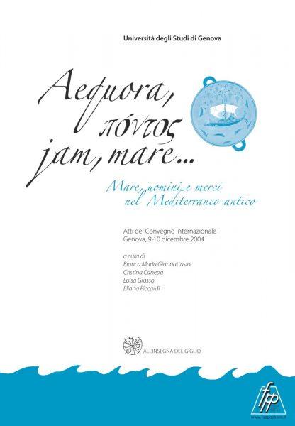 Aequora, pontos, jam, mare... Mare, uomini e merci nel Mediterraneo antico. Atti del Convegno internazionale (Genova, 9-10 dicembre 2004)