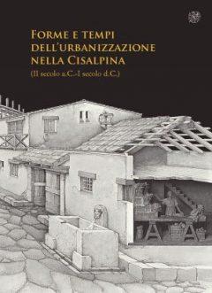 Forme e tempi dell'urbanizzazione nella Cisalpina (II secolo a.C.-I secolo d.C.). Atti delle Giornate di studio (Torino, 4-6 maggio 2006)