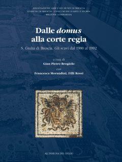 Dalle domus alla corte regia. S. Giulia di Brescia. Gli scavi dal 1980 al 1992