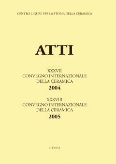 XXXVII Convegno 2004: Genova e Savona: la Liguria crocevia della ceramica; XXXVIII Convegno 2005: La ceramica invetriata nel Medioevo e in età moderna