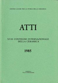 XVIII Convegno 1985: Influenze e rapporti della ceramica italiana con i paesi dell'Europa centrale