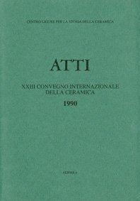XXIII Convegno 1990: La protomaiolica e la maiolica arcaica dalle origini al Trecento