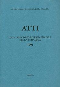 XXIV Convegno 1991: Dalla maiolica arcaica alla maiolica del primo Rinascimento