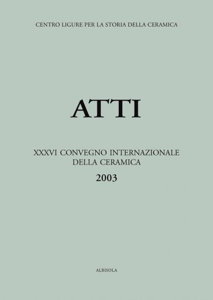XXXVI Convegno 2003: Le ceramiche nelle collezioni pubbliche e private. Studio, restauro e fruizione pubblica