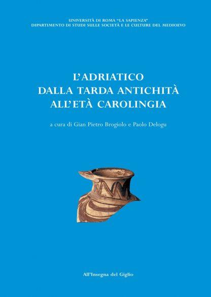 L'Adriatico dalla tarda antichità all'età carolingia. Atti del convegno di Studi (Brescia 11-13 ottobre 2001)