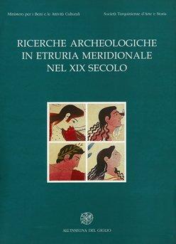 Ricerche archeologiche in Etruria meridionale nel XIX secolo. Atti dell'Incontro di Studio (Tarquinia 1996)