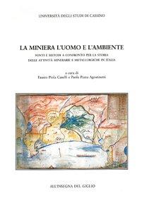 La miniera, l'uomo e l'ambiente. Fonti e metodi a confronto per la storia delle attività minerarie e metallurgiche in Italia. Atti del Convegno di Studi di Cassino (2-4 giugno 1994)