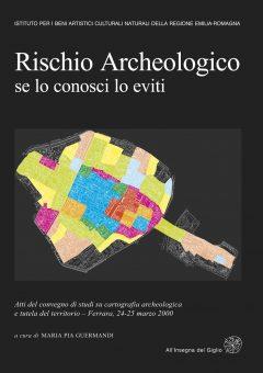 Rischio archeologico: se lo conosci lo eviti (IBC, Documenti/31). Atti del Convegno di studi su cartografia archeologica e tutela del territorio (Ferrara 2000)