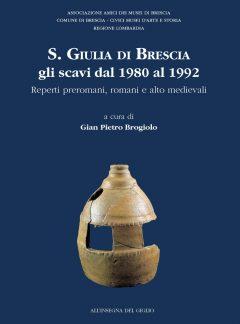 S. Giulia di Brescia: gli scavi dal 1980 al 1992. Reperti preromani, romani e alto medievali