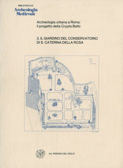 Il Giardino del Conservatorio di Santa Caterina della Rosa. (Archeologia urbana a Roma: il progetto della Crypta Balbi 3/1-2)