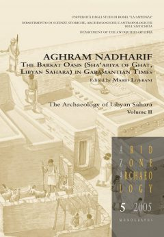 Aghram Nadharif. The Barkat Oasis (Sha'abiya of Ghat, Libyan Sahara) in Garamantian Times. The Archaeology of Libyan Sahara Volume II