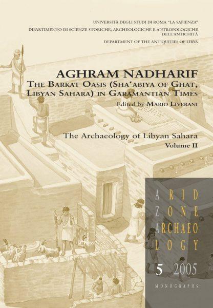 Aghram Nadharif. The Barkat Oasis (Sha'abiya of Ghat, Libyan Sahara) in Garamantian Times. The Archaeology of Libyan Sahara Volume II