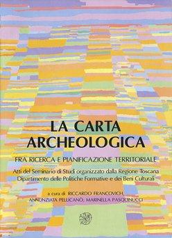 La Carta Archeologica fra ricerca e pianificazione territoriale. Atti del Seminario di Studi organizzato dalla Regione Toscana, Dipartimento delle Politiche Formative e dei Beni Culturali