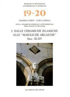Lucca. Ceramiche medievali e post-medievali (Museo Nazionale di Villa Guinigi). I. Dalle ceramiche islamiche alle  'maioliche arcaiche'. Secc. XI-XV
