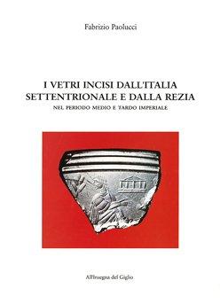 I vetri incisi dall'Italia settentrionale e dalla Rezia nel periodo medio e tardo imperiale