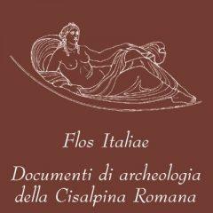 Flos Italiae. Documenti di archeologia della Cisalpina Romana
