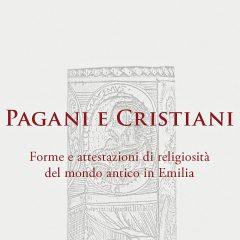Pagani e Cristiani. Forme e attestazioni di religiosità del mondo antico in Emilia