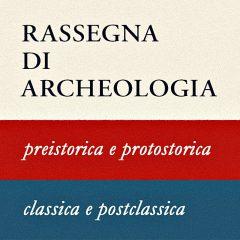 Rassegna di Archeologia. A. Preistorica e protostorica. B. classica e postclassica.