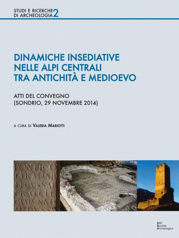 Dinamiche insediative nelle Alpi centrali tra antichità e medioevo - Atti del Convegno (Sondrio, 29 novembre 2014)