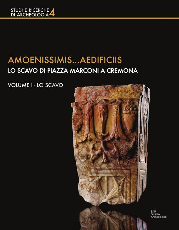 Amoenissimis… aedificiis. Lo scavo di piazza Marconi a Cremona. Volume I – Lo scavo