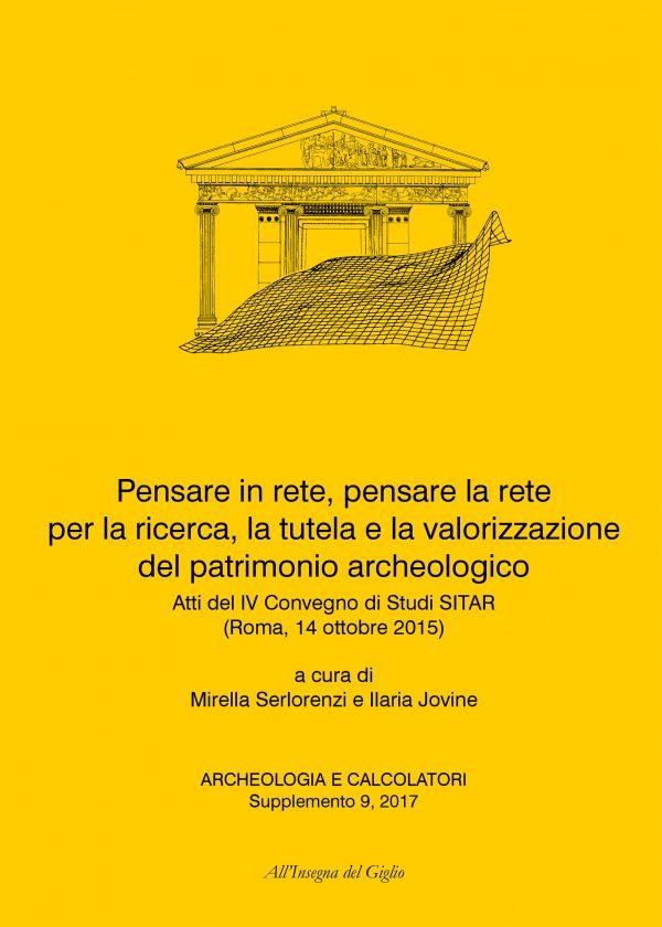 Archeologia e Calcolatori, Supplemento 9, 2017. Pensare in rete, pensare la rete per la ricerca, la tutela e la valorizzazione del patrimonio archeologico