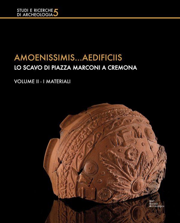 Amoenissimis… aedificiis. Lo scavo di piazza Marconi a Cremona. Volume II – I materiali