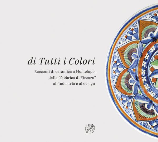 """di Tutti i Colori. Racconti di ceramica a Montelupo, dalla """"fabbrica di Firenze"""" all'industria e al design"""