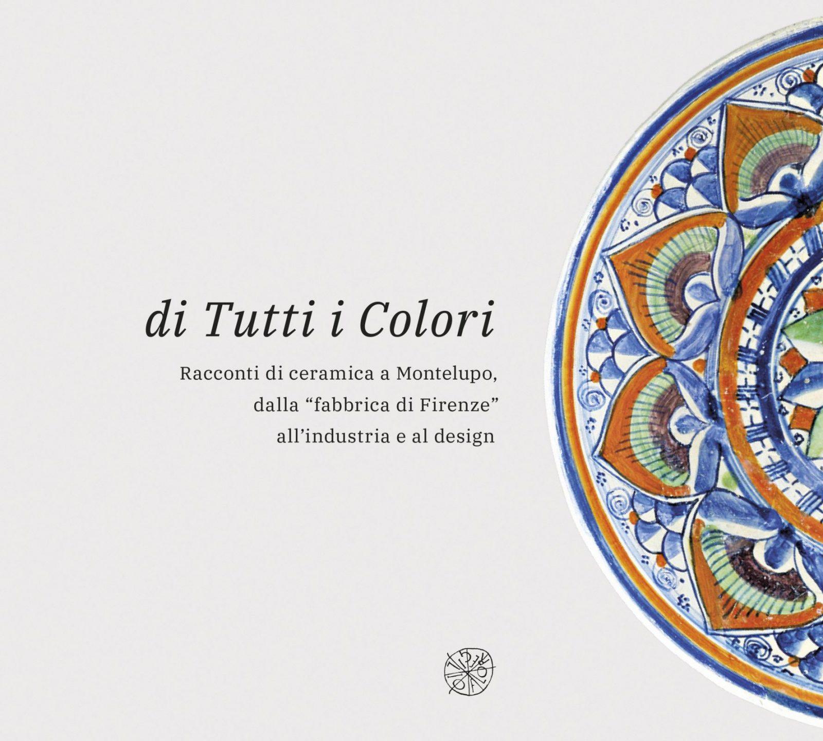 """Ceramiche Toscane Montelupo Fiorentino di tutti i colori. racconti di ceramica a montelupo, dalla """"fabbrica di  firenze"""" all'industria e al design"""
