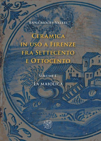 Ceramica in uso a Firenze fra Settecento e Ottocento. Volume I. La maiolica - copertina.