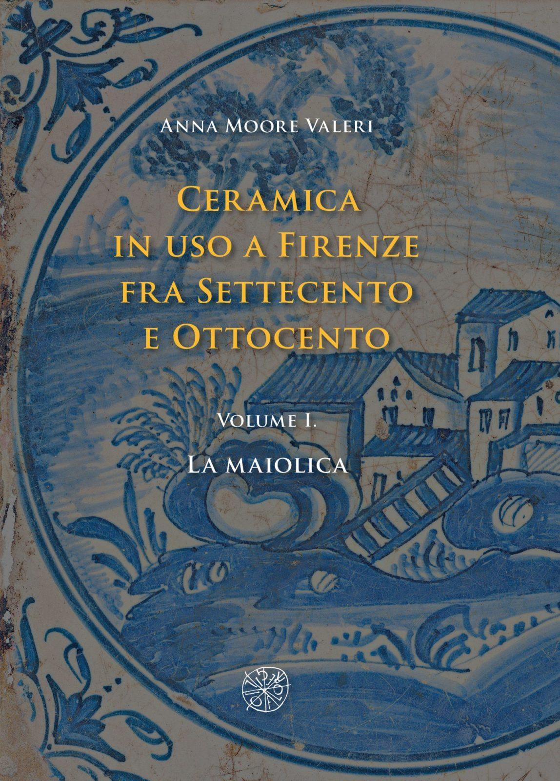 Ceramica  in uso a Firenze  fra Settecento e Ottocento. Volume I. La maiolica